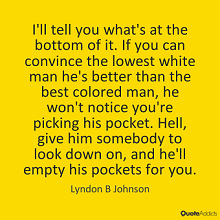 """I'll tell you what's at the bottom of it. If you can convince the lowest white man he's better than the best colored man, he won't notice you're picking his pocket. Hell, give him somebody to look down on, and he'll empty his pockets for you."" - Lyndon B. Johnson"